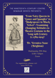 May 19th: Dr. Veronica Isaac (Brighton), 'Examining Changing Attitudes to Theatre Costume in the Long 19th Century c. 1789-1914'
