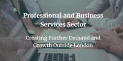 Professional and Business Services Sector: Creating Further Demand and Growth Outside London – New Report Released