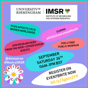Image shows the logo for the Institute of Metabolism & Systems Research (IMSR) and DAISy-PCOS which is a research project led by Professor Wiebke Arlt, the Director of the IMSR. The image displays a colourful image of a daisy with text written on a number of different petals. The text reads: Polycystic ovary syndrome (PCOS) affects 1 in 10 women worldwide. Join us for a free public webinar during PCOS Awareness Month. On September Saturday 26th at 11am-1pm BST. The image also displays the project's twitter handle @daisypcos and hashtags being used for the event #WeAreIMSR #PCOSAwarenessMonth You can register for the event on Eventbrite using the url bit.ly/3gsm2Y9