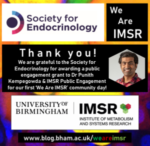 The colourful picture shows an image of Dr Punith Kempegowda, a researcher in the Institute of Metabolism & Systems Research (IMSR) at University of Birmingham. The IMSR logo is featured along with the logo of the Society for Endocrinology. The Society of Endocrinology is being thanked for awarding a public engagement grant to Punith and the IMSR Public Engagement team for their first We Are IMSR Community Day. For futher information the reader is invited to visit the IMSR blog at www.blog.bham.ac.uk/weareimsr