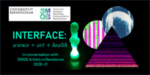 """he image includes the title of the event, which is called """"Interface: science + art + healthcare in conversation with the SMQB Artists in Residence 2020-21"""". SMQB stands for the Centre for Systems Modelling & Quantative Biomedicine at University of Birmingham and the logo for this research centre is also picture in the image. The rest of the image shows glimpses of four different artworks created by the four artists involved in event."""