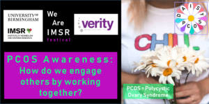 """Image shows the logo for the Institute of Metabolism and Systems Research, the IMSR, at University of Birmingham and the logo for Verity, The UK PCOS Charity. The image also shows a picture of a women carrying a bunch of daisy flowers in her hands. The logo for the DAISY PCOS research project is also depicted. PCOS stands for Polycystic Ovary Syndrome. Finally the name of the event is shown, this is """"PCOS Awareness: How do we engage others by working together?""""."""
