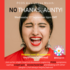 """The image promotes an upcoming online event called 'No thanks, Aunty!'. This event is organized by members of the DAISy-PCOS leadershio team as part of Polycystic Ovary Syndrome (PCOS) Awareness Month. The image shows a photo of a woman with a surprised expression on her face. The text provide the date of the event as Wednesday 22 September 2021 and 6pm GMT as the time. It further adds """"Join us for a light-hearted discussion event exploring what it feels like to manage PCOS symptoms such as weight gain and excess facila hair, whilst also having to deal with other people's (not always helpful) attitudes and advice!"""". To register for the event readers are encoyraged to visit the following web address https://tinyurl.com/w7vurme2"""